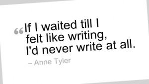 Writing Quote by Anne Tyler - If I waited till I felt like writing, I ...
