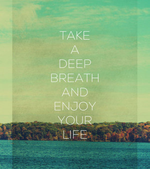 Take a deep breath and enjoy your life