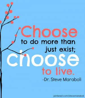 """Choose to do more than just exist; choose to live."""""""