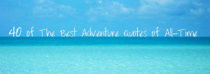 40 of the Best Adventure Quotes of All-Time