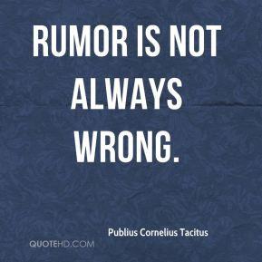 Publius Cornelius Tacitus - Rumor is not always wrong.