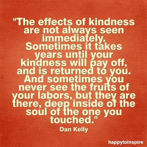 Quote of the Day: The effects of kindness are not always seen ...