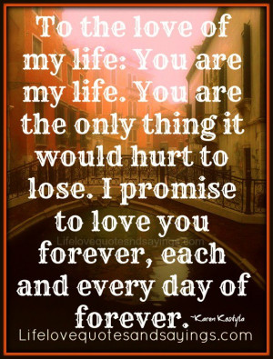 To the love of my life: You are my life. You are the only thing it ...