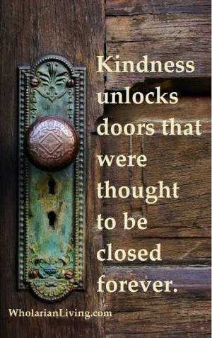 Kindness unlocks doors that were thought to be closed forever! - Yes ...