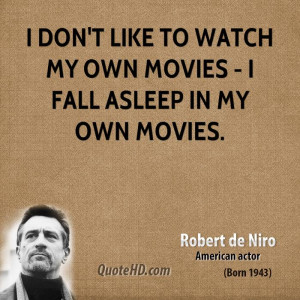 don't like to watch my own movies - I fall asleep in my own movies.