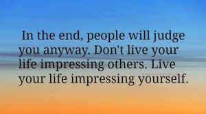 ... LIVE YOUR LIFE IMPRESSING OTHERS.LIVE YOUR LIFE IMPRESSING YOURSELF