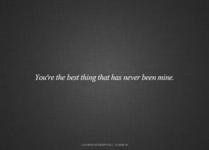 You're the best thing that has never been mine.