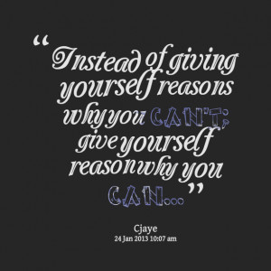 Quotes Picture: instead of giving yourself reasons why you can't; give ...