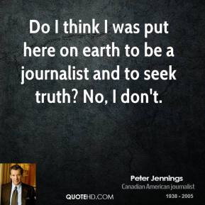 ... put here on earth to be a journalist and to seek truth? No, I don't