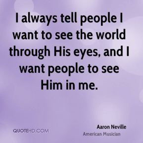 Aaron Neville - I always tell people I want to see the world through ...