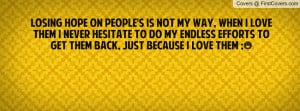 Losing hope on People's is not my way, when i love them i never ...