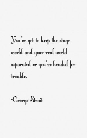 You've got to keep the stage world and your real world separated or ...