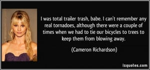 was total trailer trash, babe. I can't remember any real tornadoes ...
