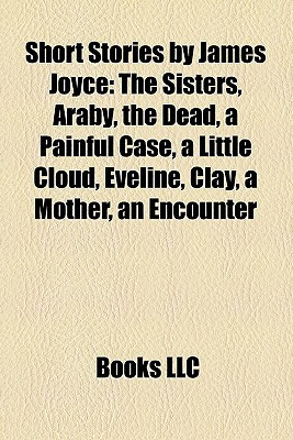 Short Stories by James Joyce: The Sisters, Araby, the Dead, a Painful ...