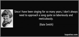 ... to approach a song quite so laboriously and meticulously. - Kate Smith