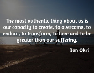 The most authentic thing about us is our capacity to create, to ...