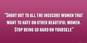 to all the insecure women that want to hate on other beautiful women ...