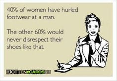 40% of women have hurled footwear at a man. The other 60% would never ...