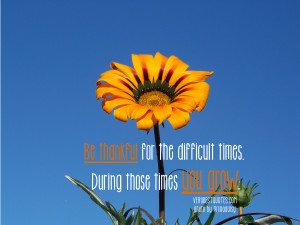 quotes – Be thankful for the difficult times. During those times ...