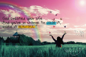 God created your life. And you're in charge to color it, make it ...