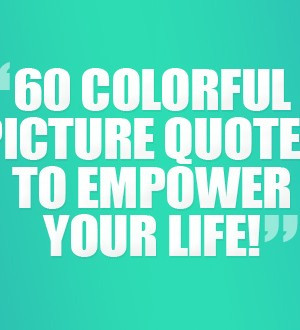 Images) 60 Colorful Picture Quotes To Empower Your Life
