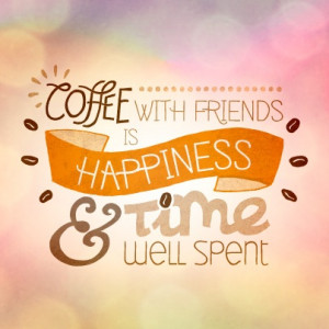 Coffee with friends is happiness and time well spent! #coffeequote