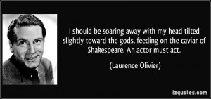 ... on the caviar of Shakespeare. An actor must act. - Laurence Olivier
