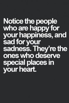 your happiness, and sad for your sadness. They're the ones who deserve ...