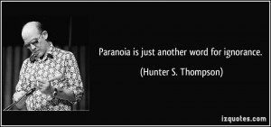 Paranoia is just another word for ignorance. - Hunter S. Thompson