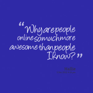 Why are people online so much more awesome than people I know?