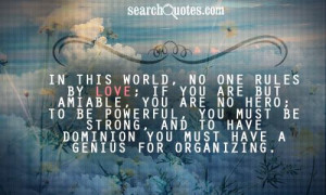 In this world, no one rules by love; if you are but amiable, you are ...
