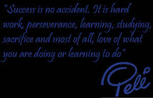 """PELE QUOTE: """"Success is no accident. It is hard work, perseverance"""