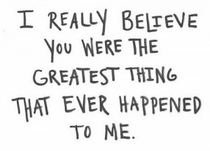 You are the greatest thing that ever happened to me