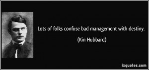 Lots of folks confuse bad management with destiny. - Kin Hubbard