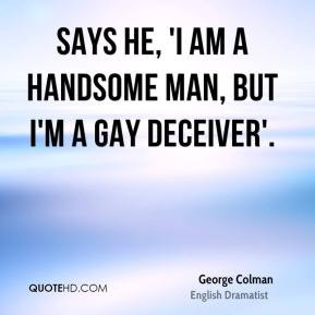 George Colman - Says he, 'I am a handsome man, but I'm a gay deceiver ...