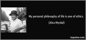 My personal philosophy of life is one of ethics. - Alva Myrdal