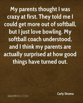 Carly Strama - My parents thought I was crazy at first. They told me I ...