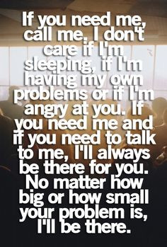 ... you. If you need me and if you need to talk to me, Ill always be there