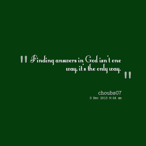 Quotes Picture: finding answers in god isn't one way, it's the only ...