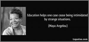 ... one case cease being intimidated by strange situations. - Maya Angelou
