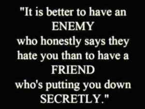 ... hate you, than having a friend who is putting you down secretly