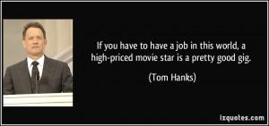 ... this world, a high-priced movie star is a pretty good gig. - Tom Hanks