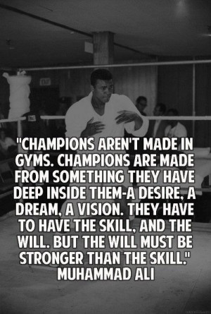 Champions aren't made in gyms.Champions are made from something they ...