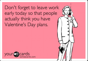 ... work early today so that people actually think you have Valentine's