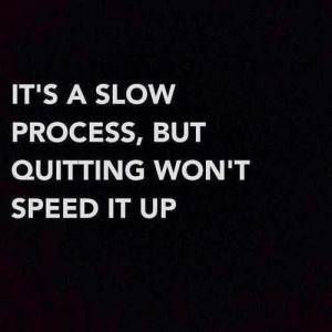 "It's a slow process, but quitting won't speed it up"" Giant ..."