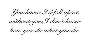 You know i'd fall apart without you, i don't know how you do what you ...