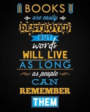 Books are easily destroyed. But words will live as long as people can ...
