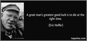 great man's greatest good luck is to die at the right time. - Eric ...