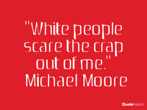 michael moore quotes white people scare the crap out of me michael ...