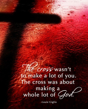 The cross wasn't about you. The cross was about making a whole lot of ...